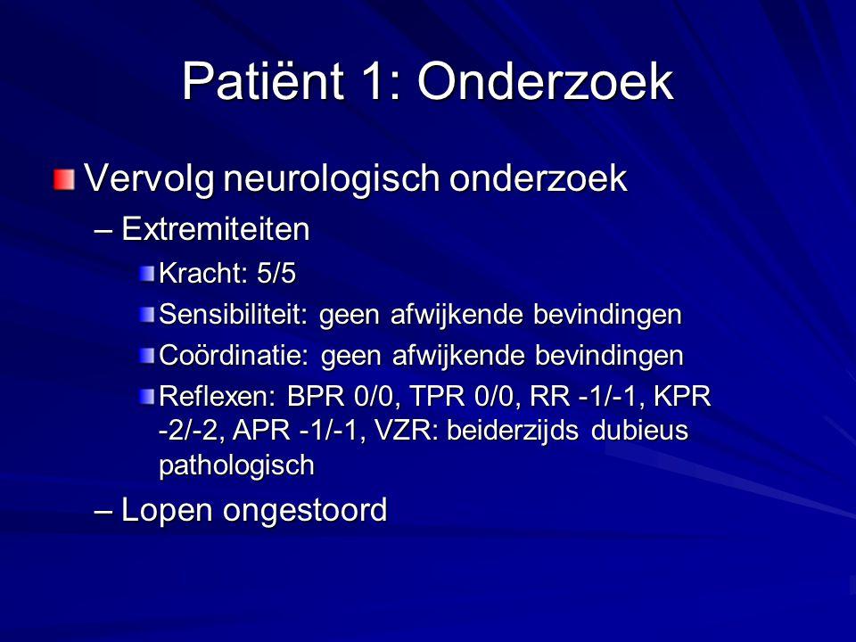Patiënt 1: Onderzoek Vervolg neurologisch onderzoek –Extremiteiten Kracht: 5/5 Sensibiliteit: geen afwijkende bevindingen Coördinatie: geen afwijkende bevindingen Reflexen: BPR 0/0, TPR 0/0, RR -1/-1, KPR -2/-2, APR -1/-1, VZR: beiderzijds dubieus pathologisch –Lopen ongestoord