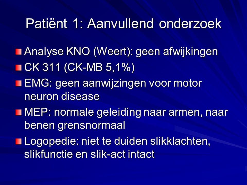 Patiënt 1: Aanvullend onderzoek Analyse KNO (Weert): geen afwijkingen CK 311 (CK-MB 5,1%) EMG: geen aanwijzingen voor motor neuron disease MEP: normale geleiding naar armen, naar benen grensnormaal Logopedie: niet te duiden slikklachten, slikfunctie en slik-act intact