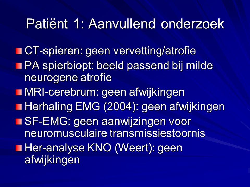 Patiënt 1: Aanvullend onderzoek CT-spieren: geen vervetting/atrofie PA spierbiopt: beeld passend bij milde neurogene atrofie MRI-cerebrum: geen afwijkingen Herhaling EMG (2004): geen afwijkingen SF-EMG: geen aanwijzingen voor neuromusculaire transmissiestoornis Her-analyse KNO (Weert): geen afwijkingen