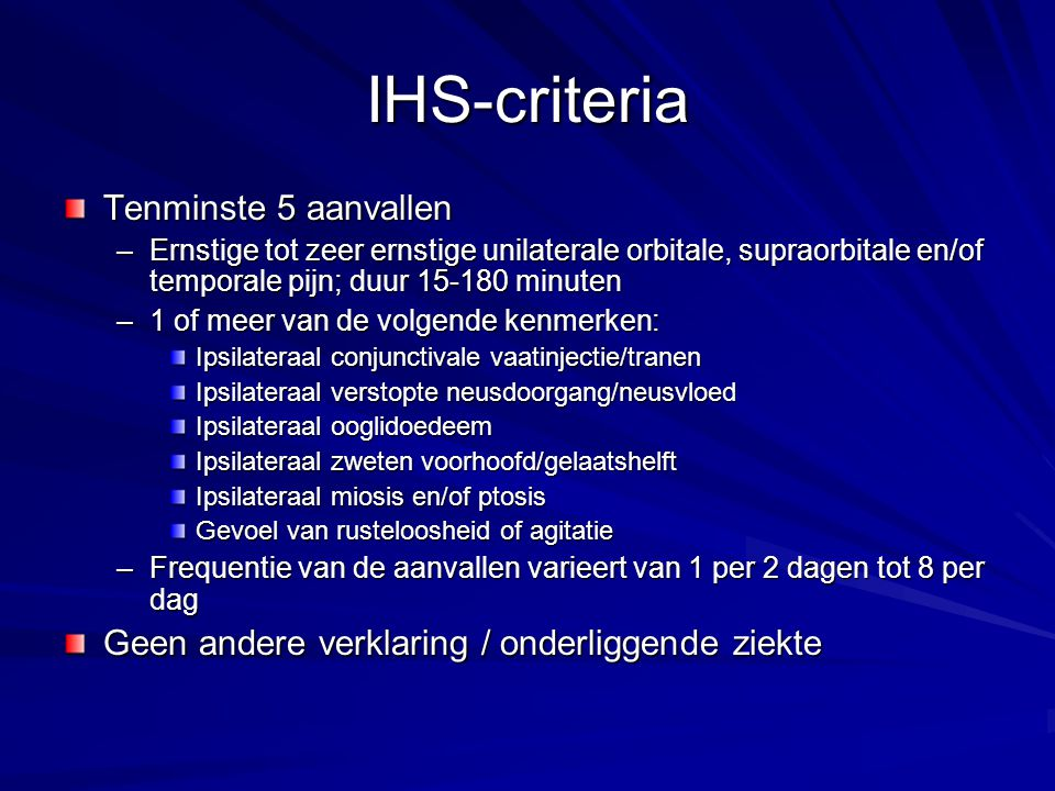 IHS-criteria Tenminste 5 aanvallen –Ernstige tot zeer ernstige unilaterale orbitale, supraorbitale en/of temporale pijn; duur 15-180 minuten –1 of mee
