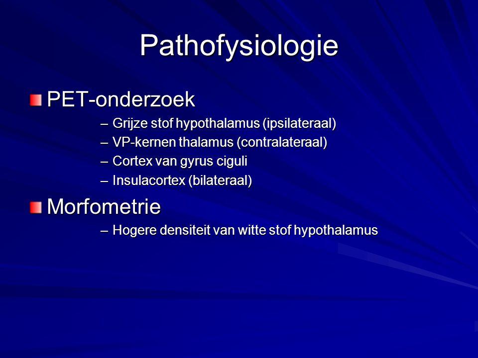 Pathofysiologie PET-onderzoek –Grijze stof hypothalamus (ipsilateraal) –VP-kernen thalamus (contralateraal) –Cortex van gyrus ciguli –Insulacortex (bi