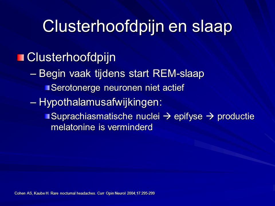 Clusterhoofdpijn en slaap Clusterhoofdpijn –Begin vaak tijdens start REM-slaap Serotonerge neuronen niet actief –Hypothalamusafwijkingen: Suprachiasma