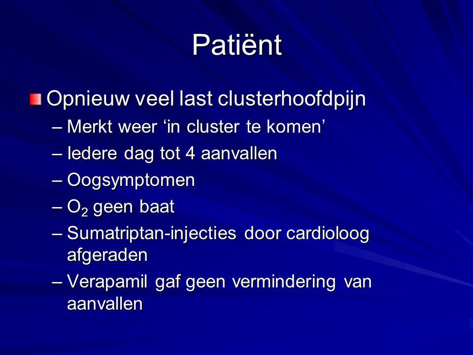 Patiënt Opnieuw veel last clusterhoofdpijn –Merkt weer 'in cluster te komen' –Iedere dag tot 4 aanvallen –Oogsymptomen –O 2 geen baat –Sumatriptan-inj