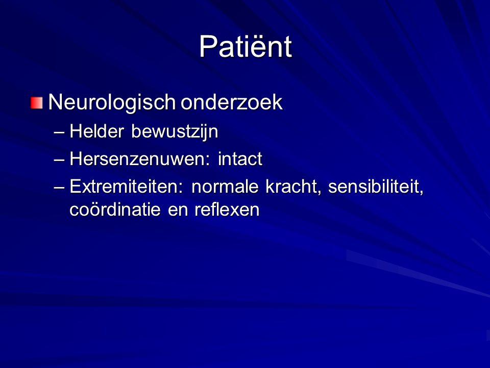 Patiënt Neurologisch onderzoek –Helder bewustzijn –Hersenzenuwen: intact –Extremiteiten: normale kracht, sensibiliteit, coördinatie en reflexen