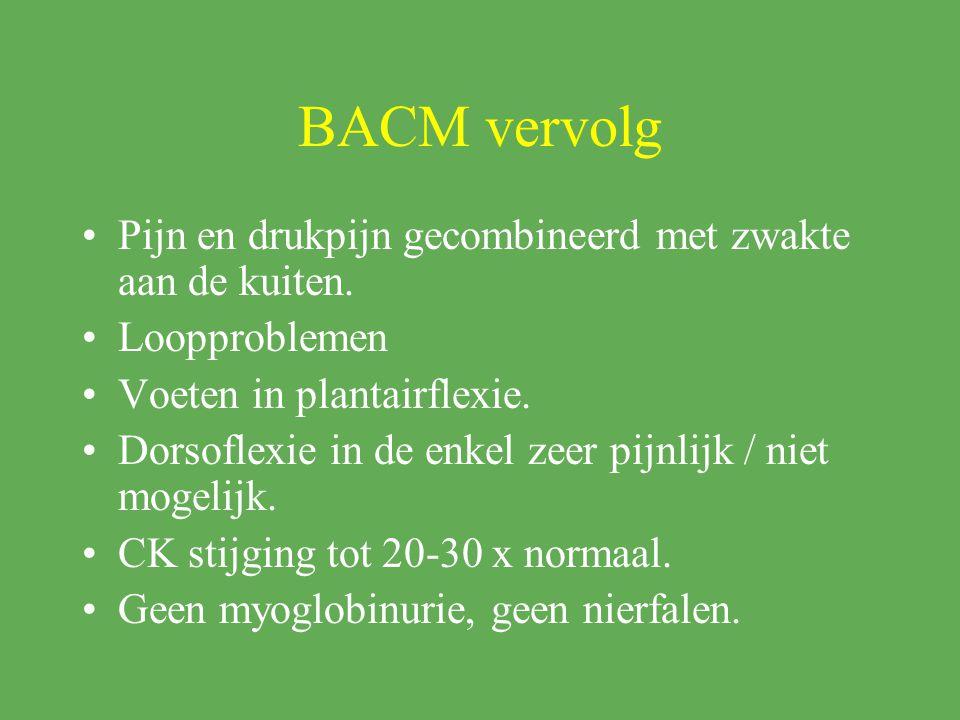 BACM vervolg Pijn en drukpijn gecombineerd met zwakte aan de kuiten. Loopproblemen Voeten in plantairflexie. Dorsoflexie in de enkel zeer pijnlijk / n