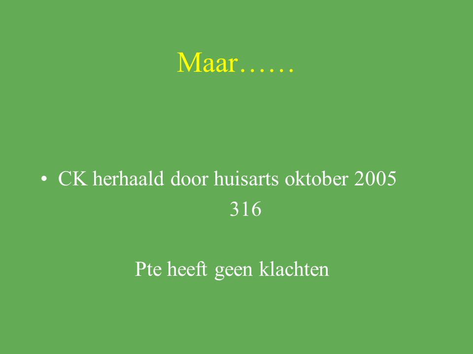 Maar…… CK herhaald door huisarts oktober 2005 316 Pte heeft geen klachten