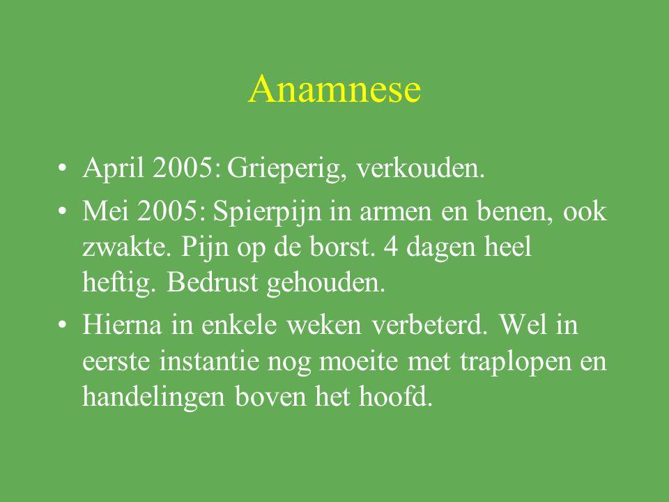 Anamnese April 2005: Grieperig, verkouden. Mei 2005: Spierpijn in armen en benen, ook zwakte. Pijn op de borst. 4 dagen heel heftig. Bedrust gehouden.