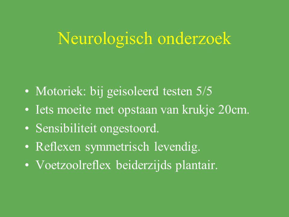 Neurologisch onderzoek Motoriek: bij geisoleerd testen 5/5 Iets moeite met opstaan van krukje 20cm. Sensibiliteit ongestoord. Reflexen symmetrisch lev