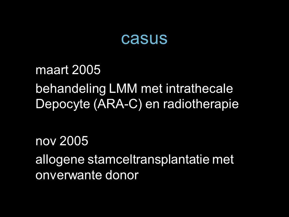 casus maart 2005 behandeling LMM met intrathecale Depocyte (ARA-C) en radiotherapie nov 2005 allogene stamceltransplantatie met onverwante donor