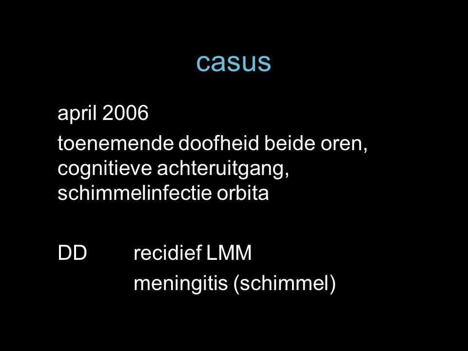 casus april 2006 toenemende doofheid beide oren, cognitieve achteruitgang, schimmelinfectie orbita DDrecidief LMM meningitis (schimmel)