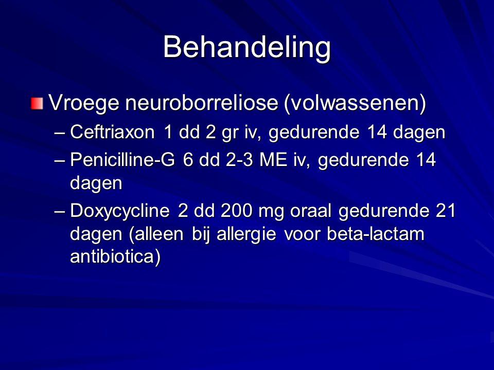 Behandeling Vroege neuroborreliose (volwassenen) –Ceftriaxon 1 dd 2 gr iv, gedurende 14 dagen –Penicilline-G 6 dd 2-3 ME iv, gedurende 14 dagen –Doxyc