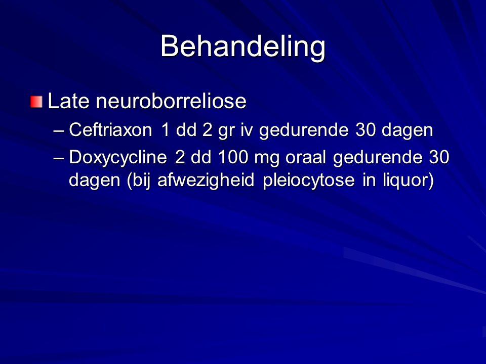 Behandeling Late neuroborreliose –Ceftriaxon 1 dd 2 gr iv gedurende 30 dagen –Doxycycline 2 dd 100 mg oraal gedurende 30 dagen (bij afwezigheid pleioc