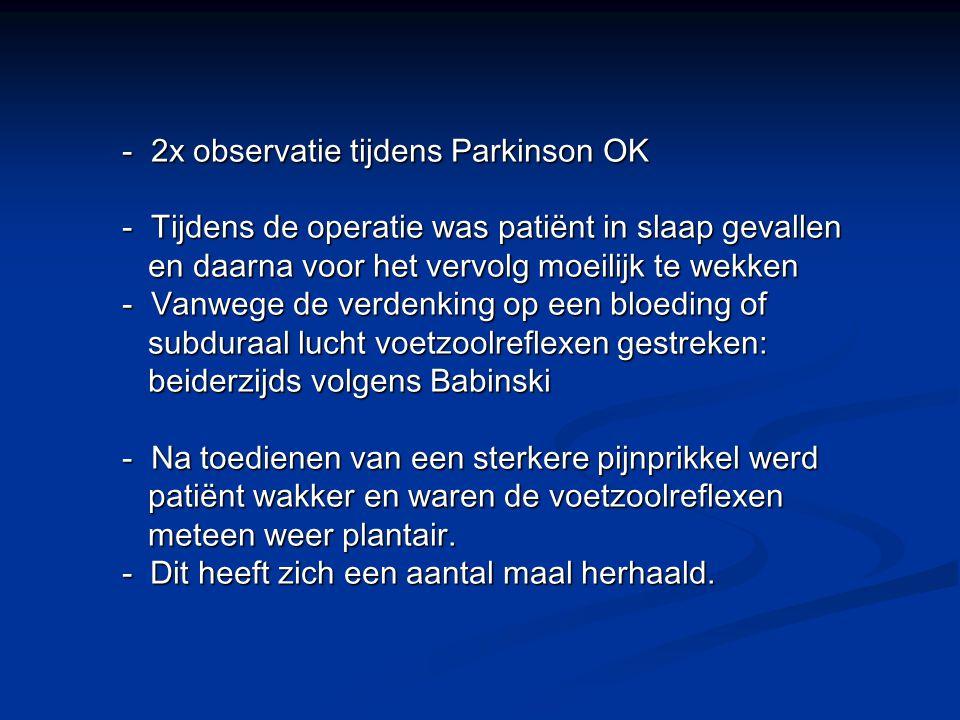 - 2x observatie tijdens Parkinson OK - Tijdens de operatie was patiënt in slaap gevallen en daarna voor het vervolg moeilijk te wekken en daarna voor het vervolg moeilijk te wekken - Vanwege de verdenking op een bloeding of subduraal lucht voetzoolreflexen gestreken: subduraal lucht voetzoolreflexen gestreken: beiderzijds volgens Babinski beiderzijds volgens Babinski - Na toedienen van een sterkere pijnprikkel werd patiënt wakker en waren de voetzoolreflexen patiënt wakker en waren de voetzoolreflexen meteen weer plantair.