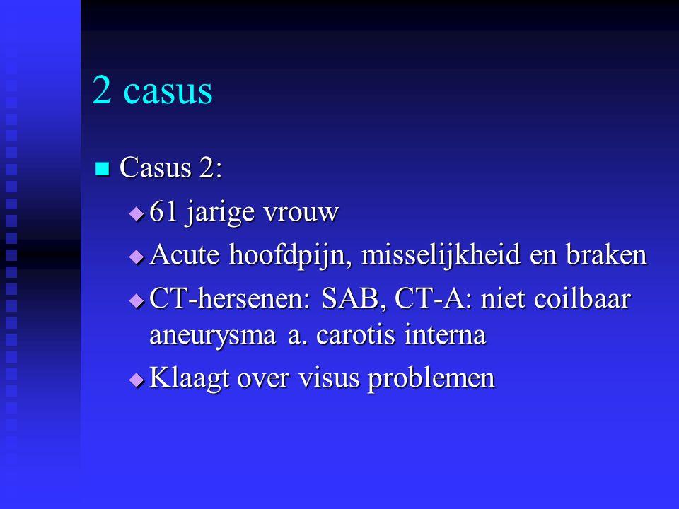 2 casus Casus 2: Casus 2:  61 jarige vrouw  Acute hoofdpijn, misselijkheid en braken  CT-hersenen: SAB, CT-A: niet coilbaar aneurysma a. carotis in