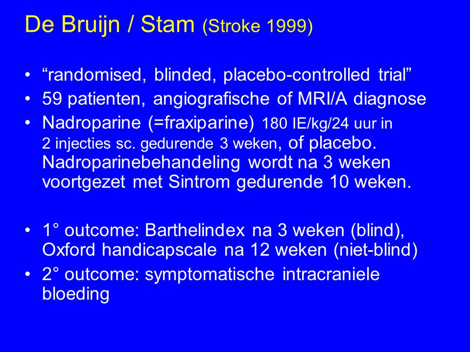 "De Bruijn / Stam (Stroke 1999) ""randomised, blinded, placebo-controlled trial"" 59 patienten, angiografische of MRI/A diagnose Nadroparine (=fraxiparin"