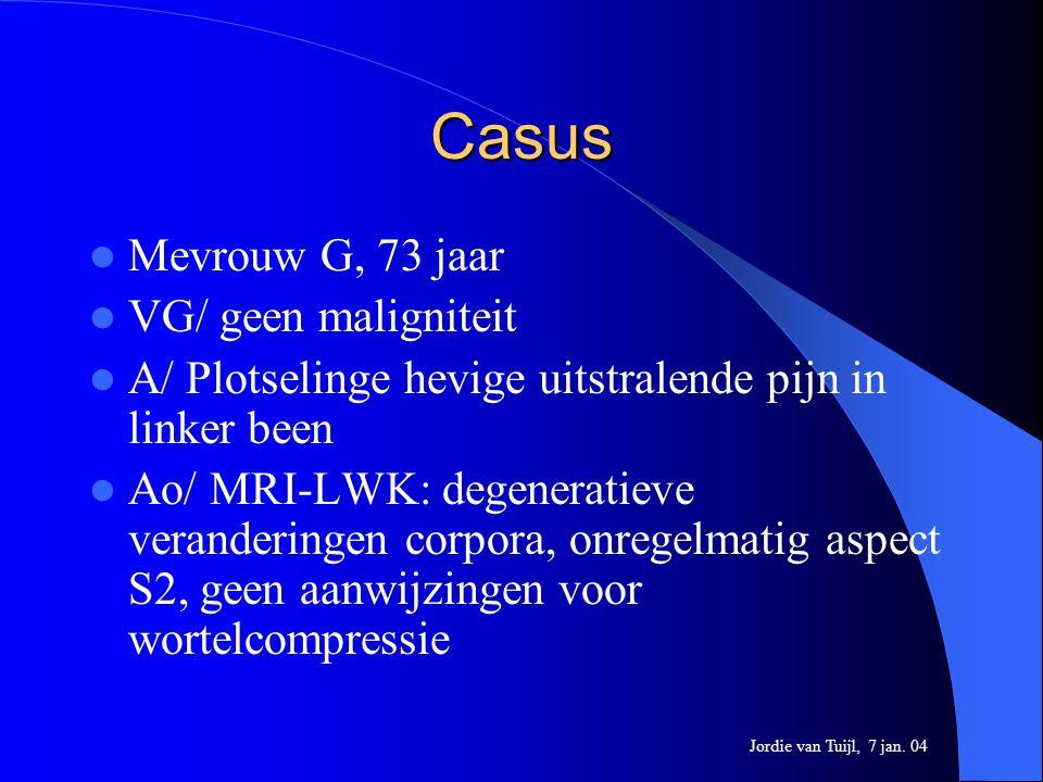 Casus Mevrouw G, 73 jaar VG/ geen maligniteit A/ Plotselinge hevige uitstralende pijn in linker been Ao/ MRI-LWK: degeneratieve veranderingen corpora,