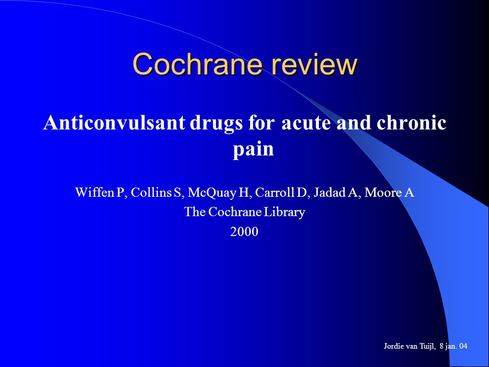 Cochrane review Anticonvulsant drugs for acute and chronic pain Wiffen P, Collins S, McQuay H, Carroll D, Jadad A, Moore A The Cochrane Library 2000 J