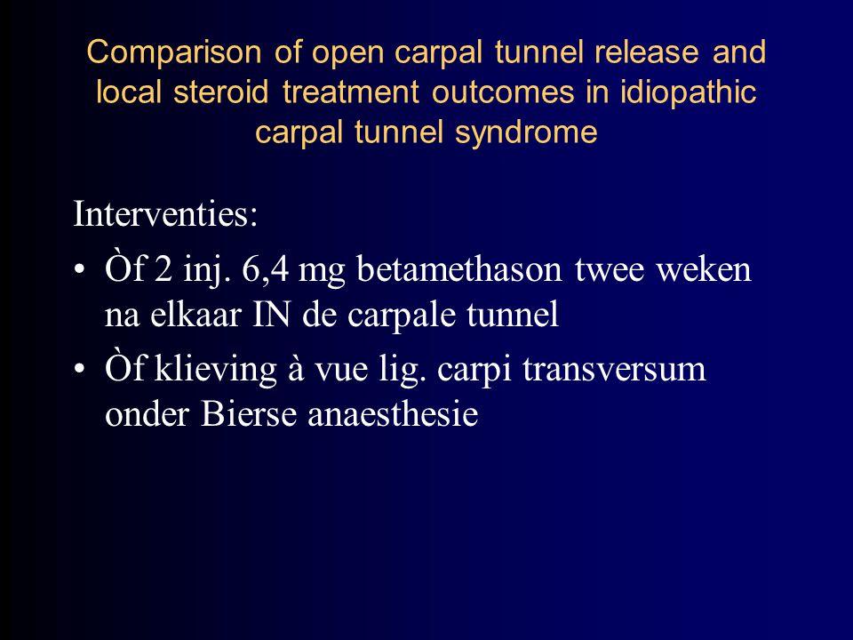 Interventies: Òf 2 inj. 6,4 mg betamethason twee weken na elkaar IN de carpale tunnel Òf klieving à vue lig. carpi transversum onder Bierse anaesthesi