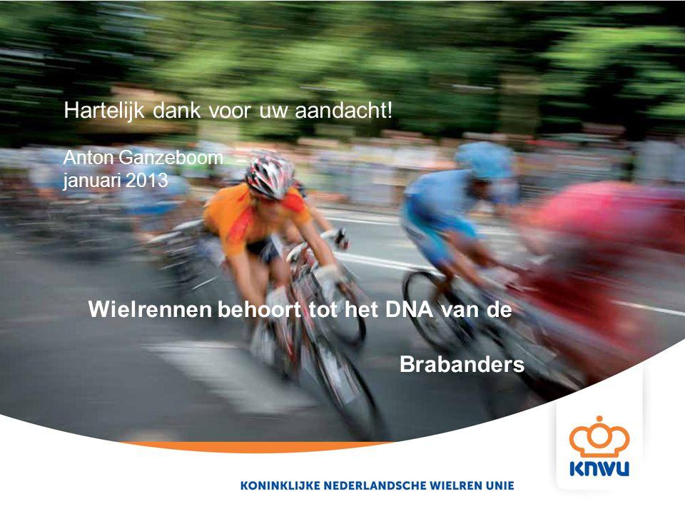 Hartelijk dank voor uw aandacht! Anton Ganzeboom januari 2013 Wielrennen behoort tot het DNA van de Brabanders