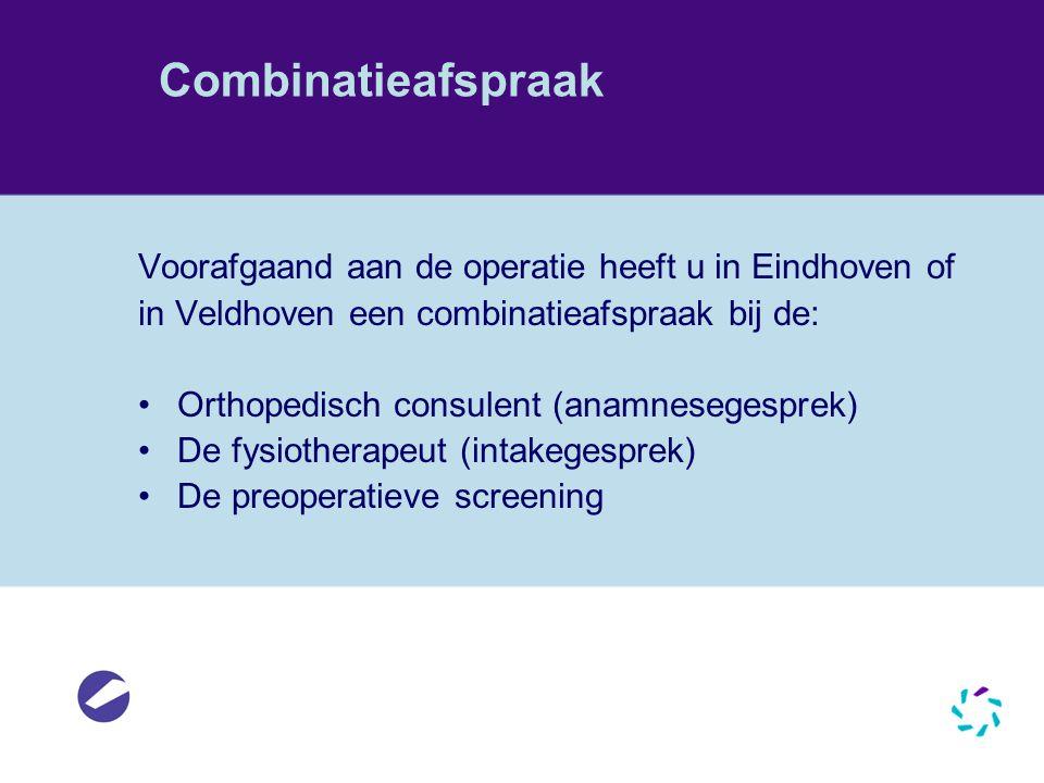 Combinatieafspraak Voorafgaand aan de operatie heeft u in Eindhoven of in Veldhoven een combinatieafspraak bij de: Orthopedisch consulent (anamneseges