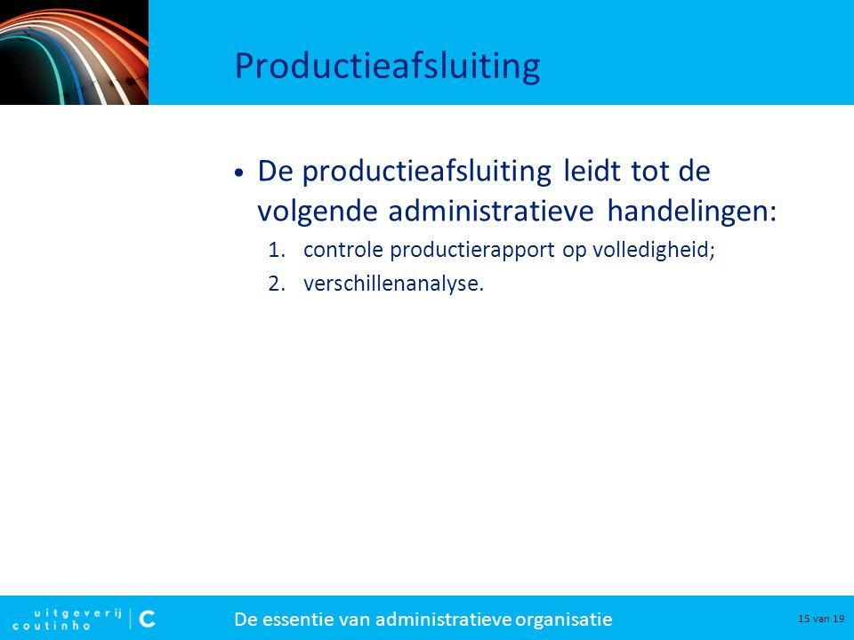 De essentie van administratieve organisatie 15 van 19 Productieafsluiting De productieafsluiting leidt tot de volgende administratieve handelingen: 1.controle productierapport op volledigheid; 2.verschillenanalyse.