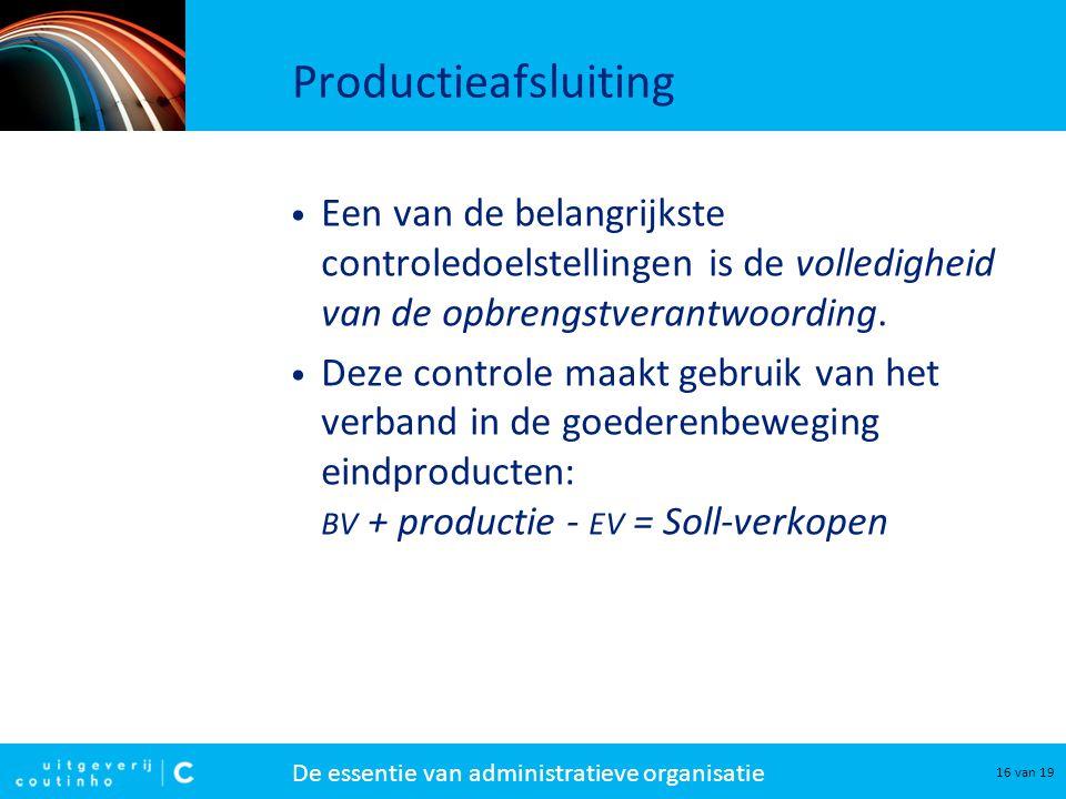 De essentie van administratieve organisatie 16 van 19 Productieafsluiting Een van de belangrijkste controledoelstellingen is de volledigheid van de opbrengstverantwoording.