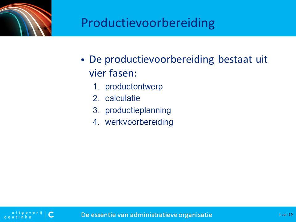 De essentie van administratieve organisatie 4 van 19 Productievoorbereiding De productievoorbereiding bestaat uit vier fasen: 1.productontwerp 2.calculatie 3.productieplanning 4.werkvoorbereiding