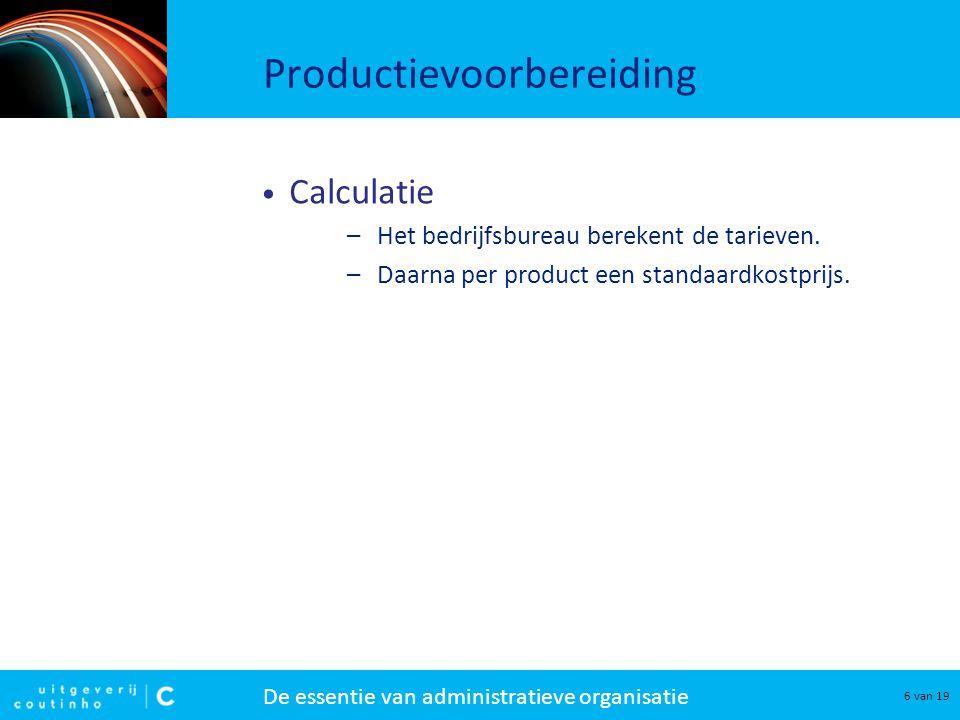 De essentie van administratieve organisatie 6 van 19 Productievoorbereiding Calculatie –Het bedrijfsbureau berekent de tarieven.