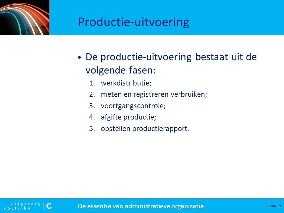 De essentie van administratieve organisatie 8 van 19 Productie-uitvoering De productie-uitvoering bestaat uit de volgende fasen: 1.werkdistributie; 2.meten en registreren verbruiken; 3.voortgangscontrole; 4.afgifte productie; 5.opstellen productierapport.
