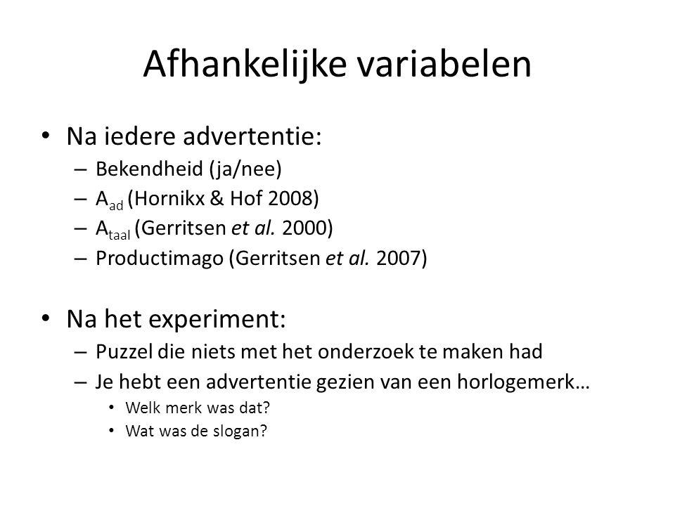 Afhankelijke variabelen Na iedere advertentie: – Bekendheid (ja/nee) – A ad (Hornikx & Hof 2008) – A taal (Gerritsen et al. 2000) – Productimago (Gerr