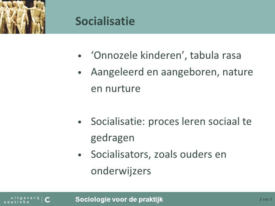 Sociologie voor de praktijk 3 van 9 Socialisatie Waarden: gedeelde opvattingen over wat goed is, nastrevenswaardig –Abstract –Doel –Zeg-gedrag en doe-gedrag –Voorwaardelijk –Beoordelingsmaatstaf