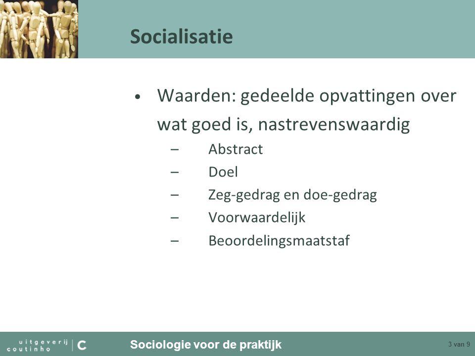 Sociologie voor de praktijk 3 van 9 Socialisatie Waarden: gedeelde opvattingen over wat goed is, nastrevenswaardig –Abstract –Doel –Zeg-gedrag en doe-