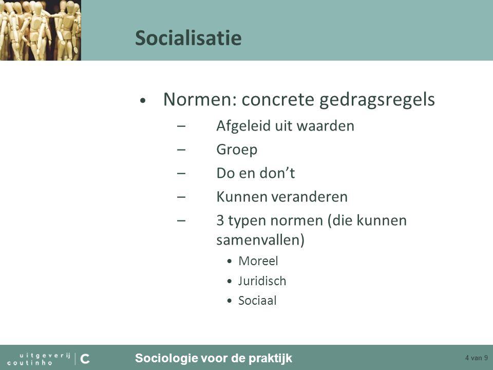 Sociologie voor de praktijk 4 van 9 Socialisatie Normen: concrete gedragsregels –Afgeleid uit waarden –Groep –Do en don't –Kunnen veranderen –3 typen
