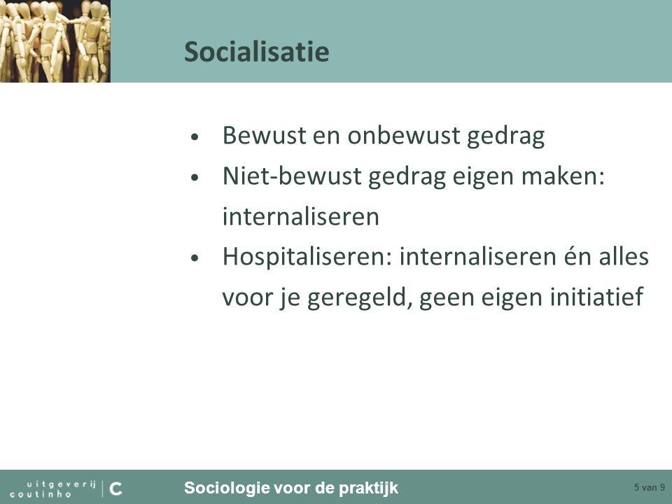 Sociologie voor de praktijk 5 van 9 Socialisatie Bewust en onbewust gedrag Niet-bewust gedrag eigen maken: internaliseren Hospitaliseren: internaliser