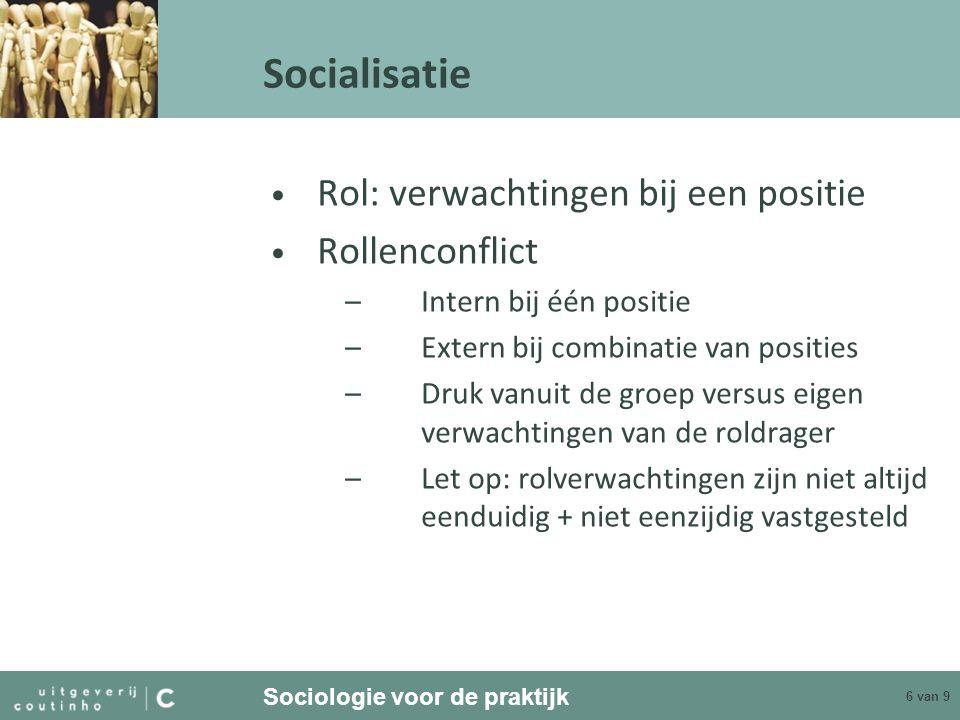 Sociologie voor de praktijk 6 van 9 Socialisatie Rol: verwachtingen bij een positie Rollenconflict –Intern bij één positie –Extern bij combinatie van