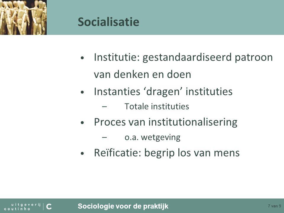 Sociologie voor de praktijk 7 van 9 Socialisatie Institutie: gestandaardiseerd patroon van denken en doen Instanties 'dragen' instituties –Totale inst