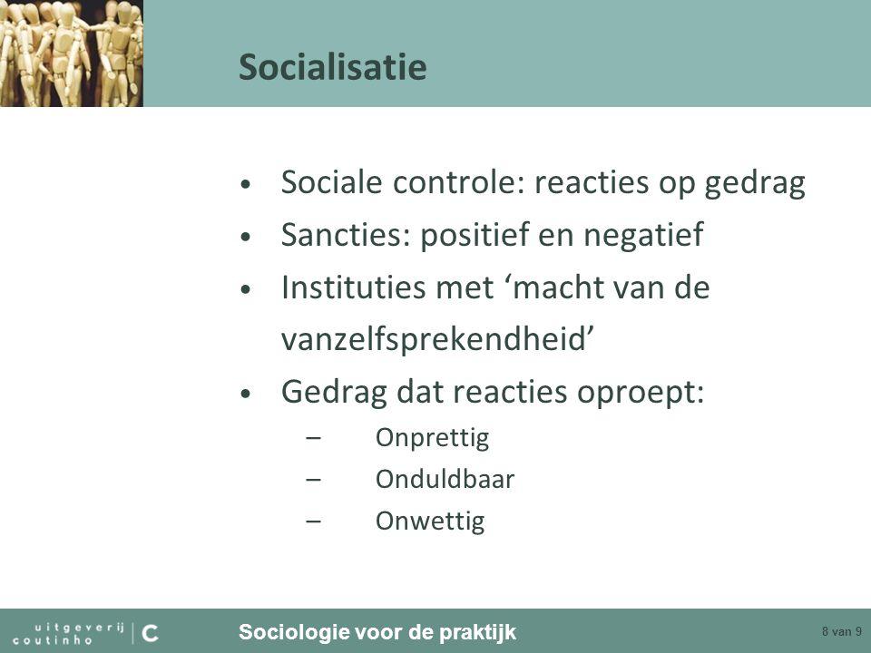 Sociologie voor de praktijk 8 van 9 Socialisatie Sociale controle: reacties op gedrag Sancties: positief en negatief Instituties met 'macht van de van