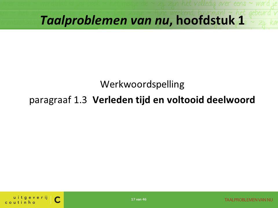 17 van 46 Taalproblemen van nu, hoofdstuk 1 Werkwoordspelling paragraaf 1.3 Verleden tijd en voltooid deelwoord