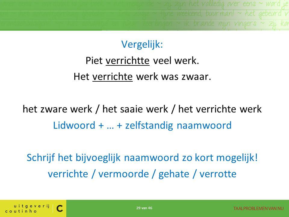 29 van 46 Vergelijk: Piet verrichtte veel werk. Het verrichte werk was zwaar. het zware werk / het saaie werk / het verrichte werk Lidwoord + … + zelf