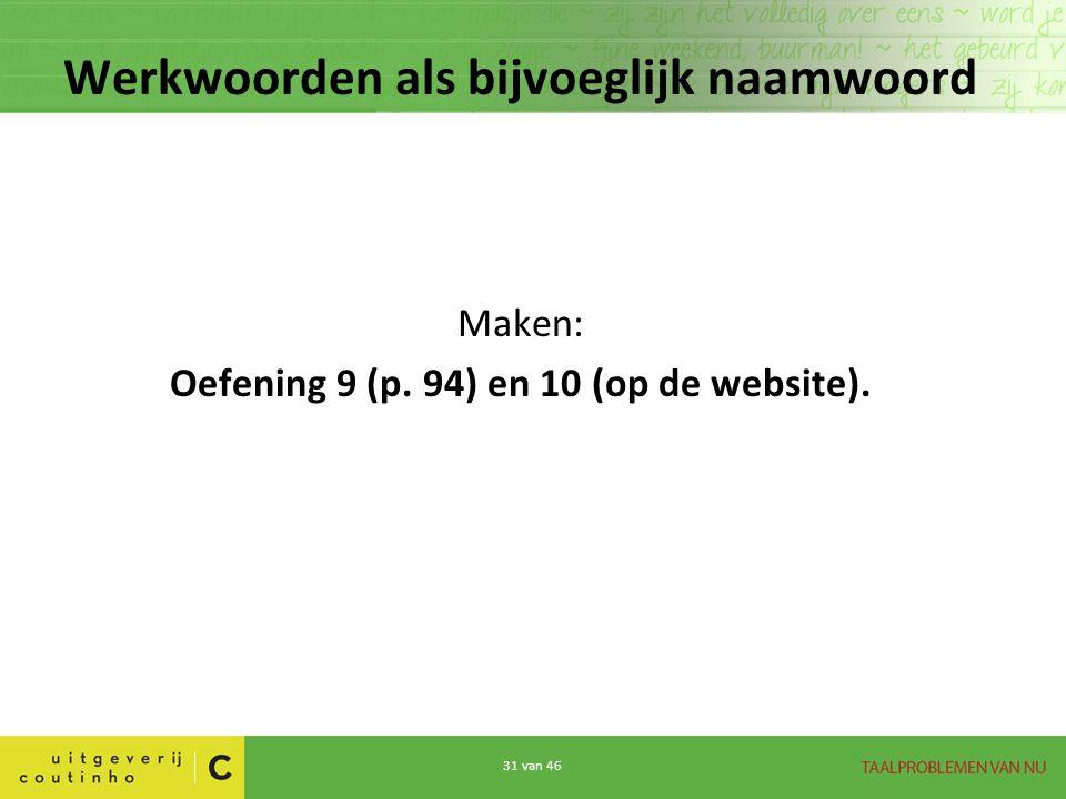 31 van 46 Werkwoorden als bijvoeglijk naamwoord Maken: Oefening 9 (p. 94) en 10 (op de website).