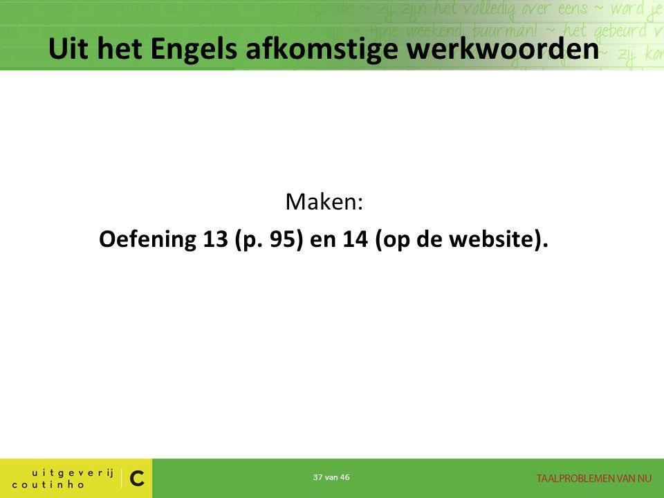 37 van 46 Uit het Engels afkomstige werkwoorden Maken: Oefening 13 (p. 95) en 14 (op de website).