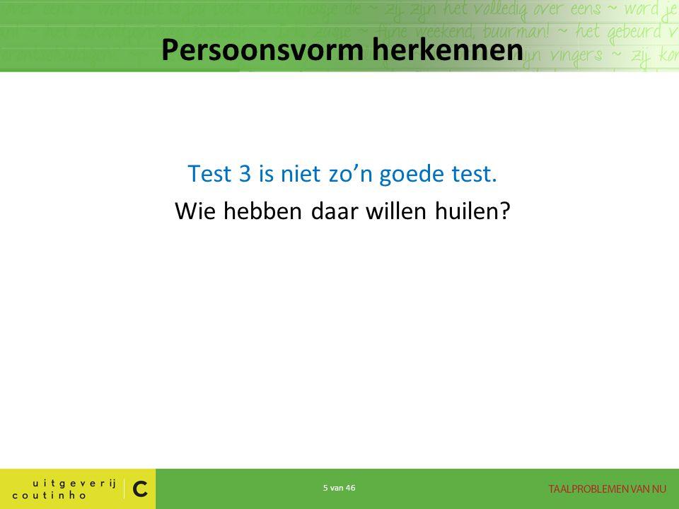 5 van 46 Persoonsvorm herkennen Test 3 is niet zo'n goede test. Wie hebben daar willen huilen?