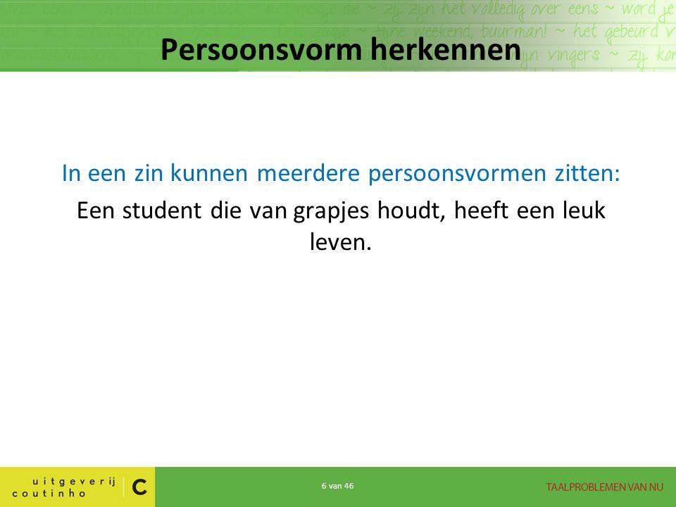 7 van 46 Persoonsvorm herkennen In een zin kunnen meerdere persoonsvormen zitten: Een student die van grapjes houdt, heeft een leuk leven.