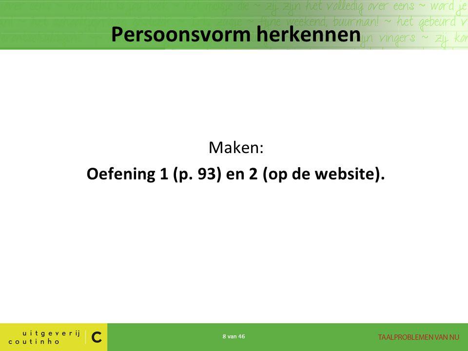 8 van 46 Persoonsvorm herkennen Maken: Oefening 1 (p. 93) en 2 (op de website).