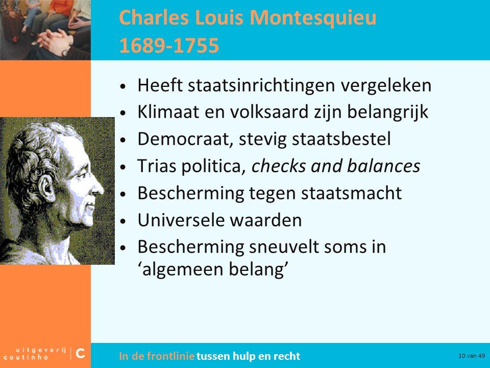 In de frontlinie tussen hulp en recht 10 van 49 Charles Louis Montesquieu 1689-1755 Heeft staatsinrichtingen vergeleken Klimaat en volksaard zijn belangrijk Democraat, stevig staatsbestel Trias politica, checks and balances Bescherming tegen staatsmacht Universele waarden Bescherming sneuvelt soms in 'algemeen belang'