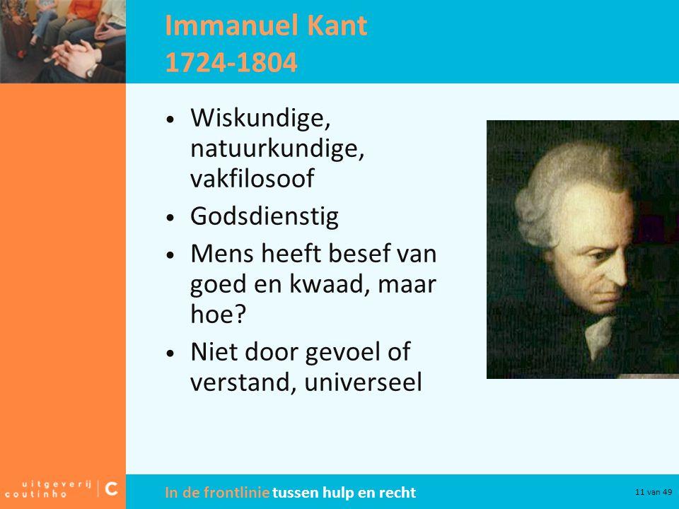 In de frontlinie tussen hulp en recht 11 van 49 Immanuel Kant 1724-1804 Wiskundige, natuurkundige, vakfilosoof Godsdienstig Mens heeft besef van goed