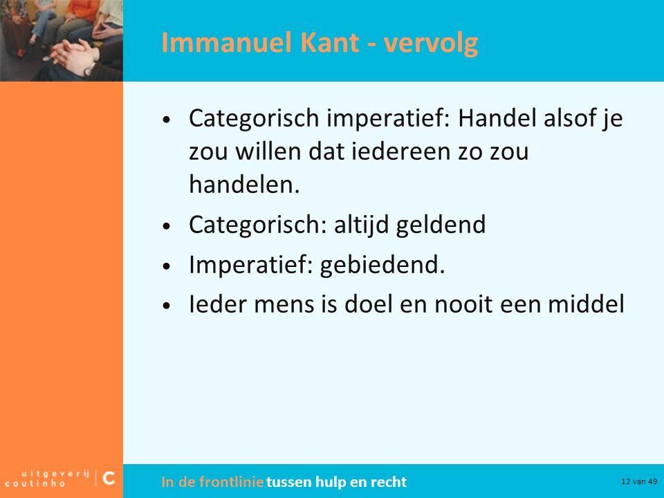 In de frontlinie tussen hulp en recht 12 van 49 Immanuel Kant - vervolg Categorisch imperatief: Handel alsof je zou willen dat iedereen zo zou handelen.