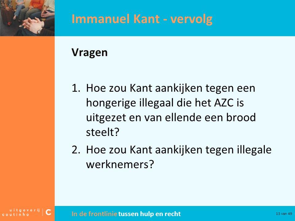 In de frontlinie tussen hulp en recht 13 van 49 Immanuel Kant - vervolg Vragen 1.Hoe zou Kant aankijken tegen een hongerige illegaal die het AZC is uitgezet en van ellende een brood steelt.