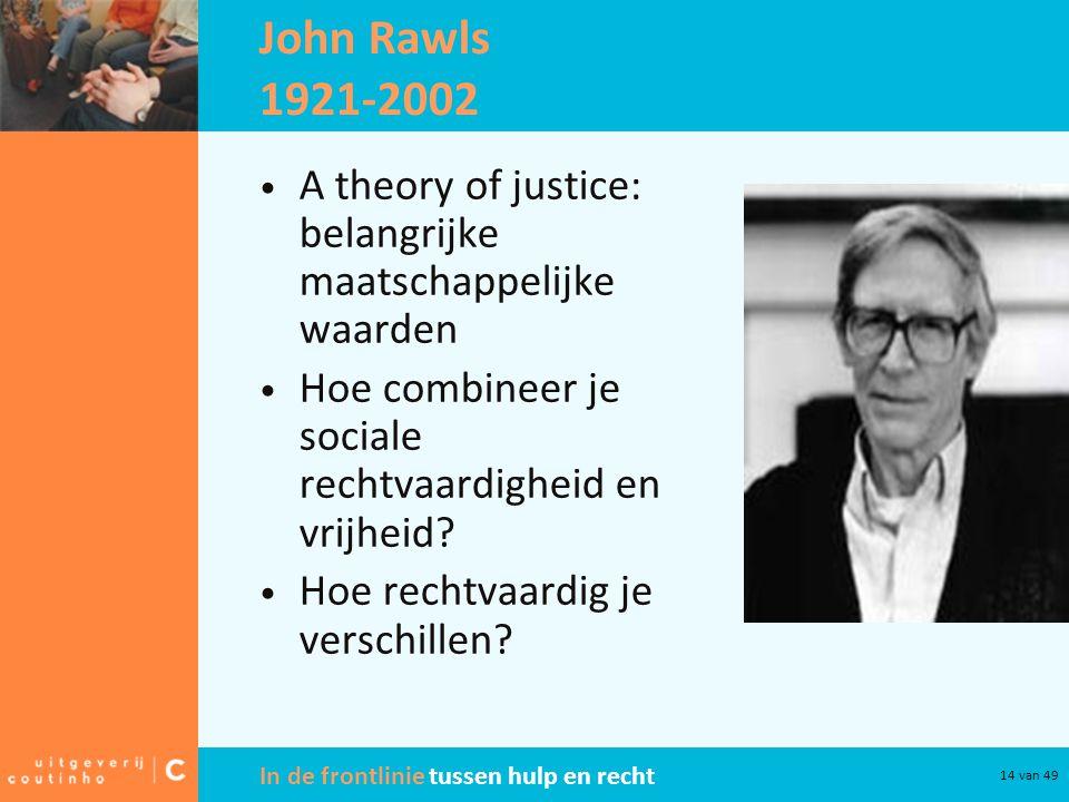 In de frontlinie tussen hulp en recht 14 van 49 John Rawls 1921-2002 A theory of justice: belangrijke maatschappelijke waarden Hoe combineer je sociale rechtvaardigheid en vrijheid.