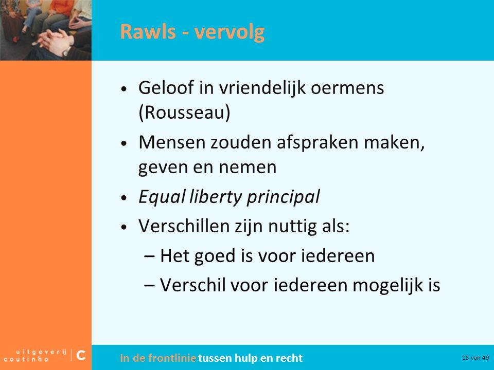 In de frontlinie tussen hulp en recht 15 van 49 Rawls - vervolg Geloof in vriendelijk oermens (Rousseau) Mensen zouden afspraken maken, geven en nemen